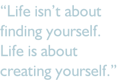 """Life isn't about  finding yourself.  Life is about  creating yourself."""