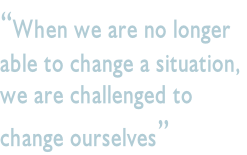 """When we are no longer  able to change a situation,  we are challenged to  change ourselves"""