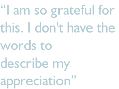 """I am so grateful for  this. I don't have the  words to  describe my  appreciation"""